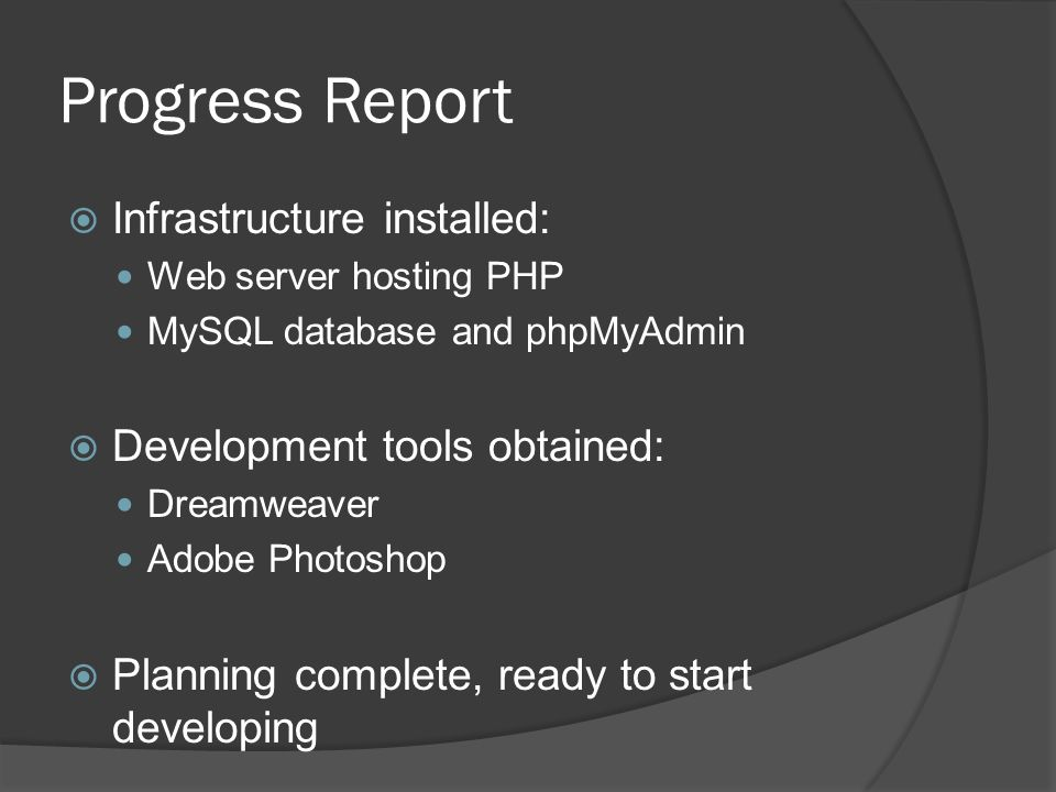 Progress Report Infrastructure installed: Web server hosting PHP MySQL database and phpMyAdmin Development tools obtained: Dreamweaver Adobe Photoshop Planning complete, ready to start developing