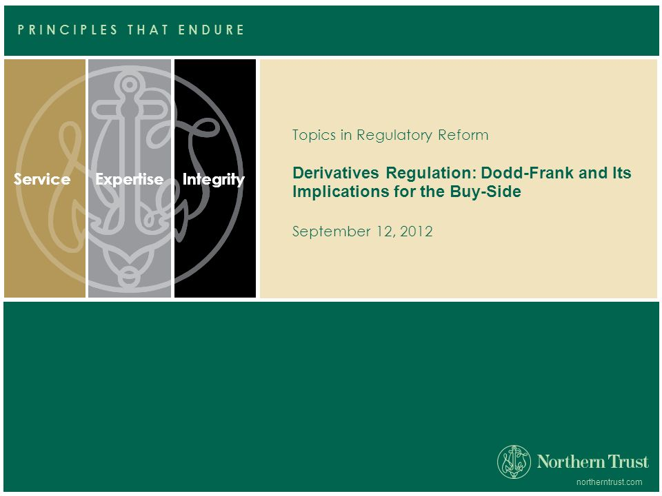 ServiceExpertiseIntegrityServiceExpertiseIntegrity northerntrust.com P R I N C I P L E S T H A T E N D U R E Topics in Regulatory Reform Derivatives Regulation: Dodd-Frank and Its Implications for the Buy-Side September 12, 2012