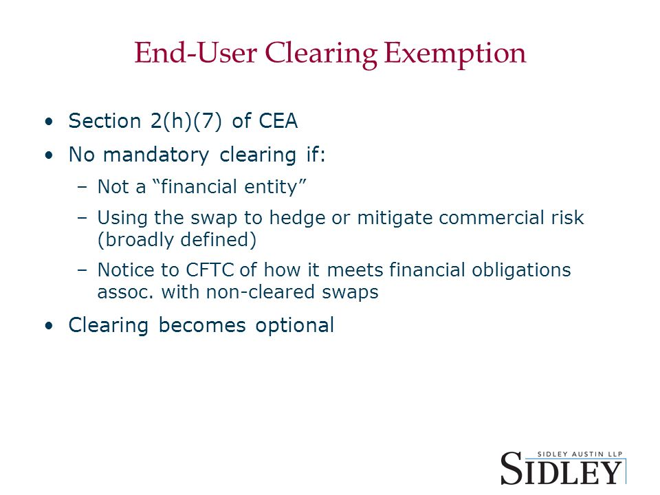 End-User Clearing Exemption Section 2(h)(7) of CEA No mandatory clearing if: –Not a financial entity –Using the swap to hedge or mitigate commercial risk (broadly defined) –Notice to CFTC of how it meets financial obligations assoc.