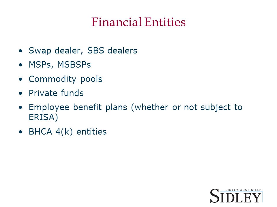 Financial Entities Swap dealer, SBS dealers MSPs, MSBSPs Commodity pools Private funds Employee benefit plans (whether or not subject to ERISA) BHCA 4(k) entities