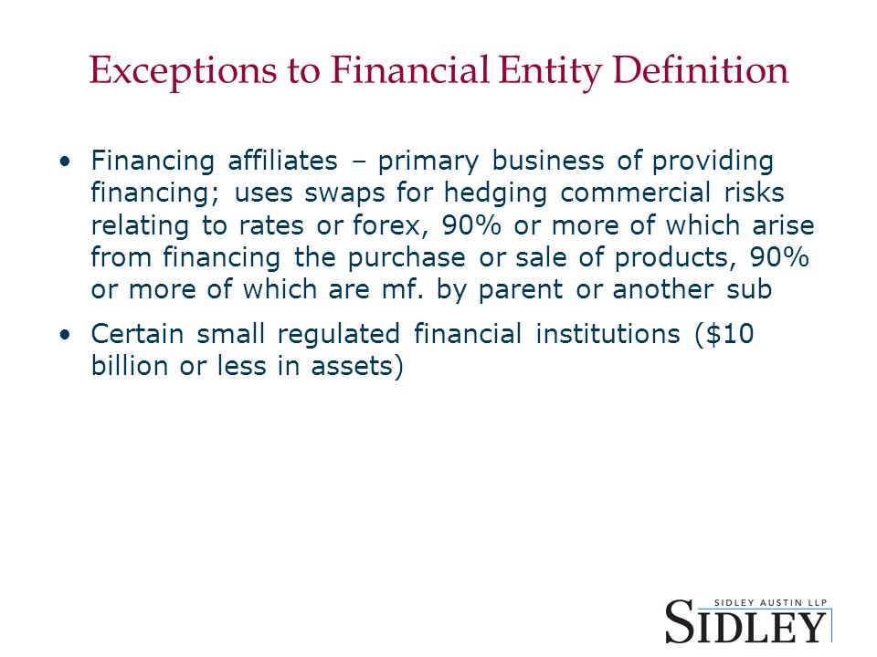 Exceptions to Financial Entity Definition Financing affiliates – primary business of providing financing; uses swaps for hedging commercial risks relating to rates or forex, 90% or more of which arise from financing the purchase or sale of products, 90% or more of which are mf.