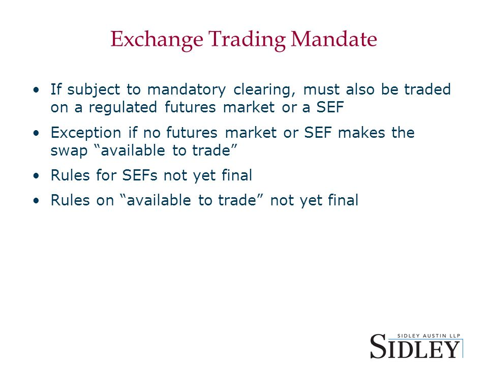 Exchange Trading Mandate If subject to mandatory clearing, must also be traded on a regulated futures market or a SEF Exception if no futures market or SEF makes the swap available to trade Rules for SEFs not yet final Rules on available to trade not yet final