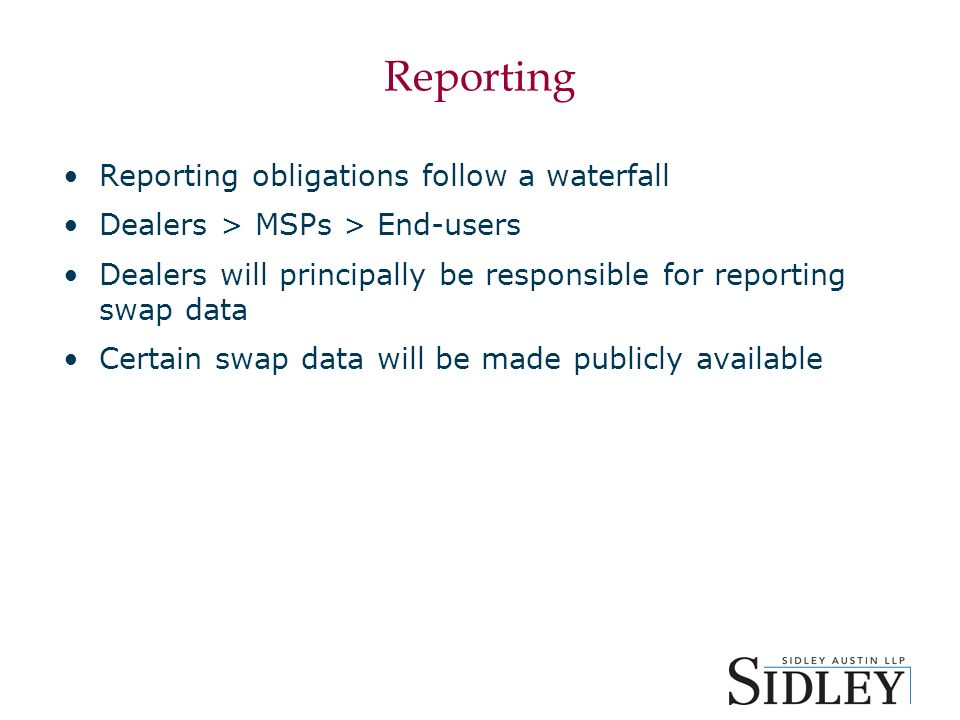 Reporting Reporting obligations follow a waterfall Dealers > MSPs > End-users Dealers will principally be responsible for reporting swap data Certain swap data will be made publicly available