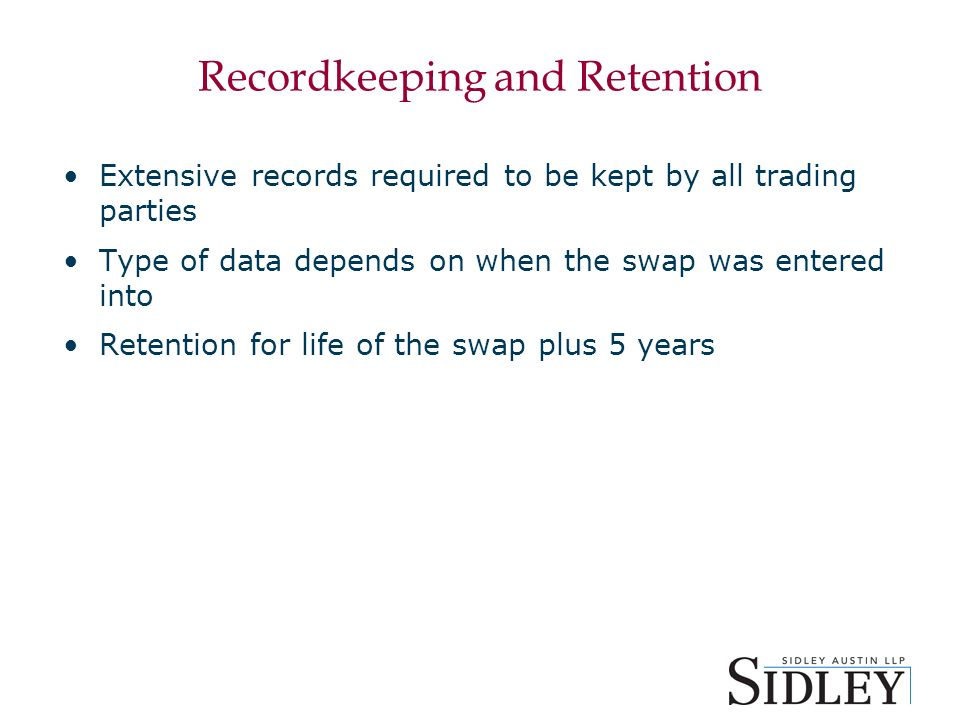 Recordkeeping and Retention Extensive records required to be kept by all trading parties Type of data depends on when the swap was entered into Retention for life of the swap plus 5 years