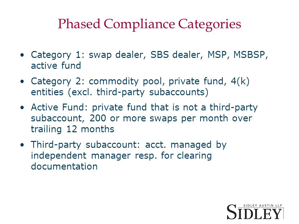 Phased Compliance Categories Category 1: swap dealer, SBS dealer, MSP, MSBSP, active fund Category 2: commodity pool, private fund, 4(k) entities (excl.