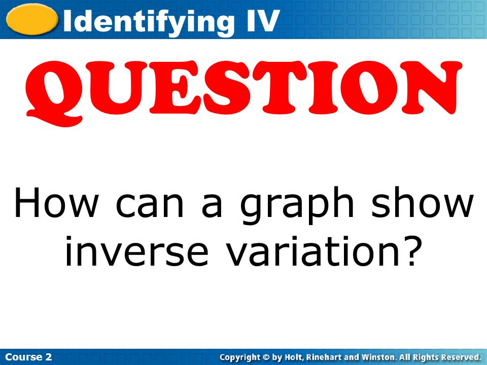 Insert Lesson Title Here Course 2 Identifying IV QUESTION How can a graph show inverse variation