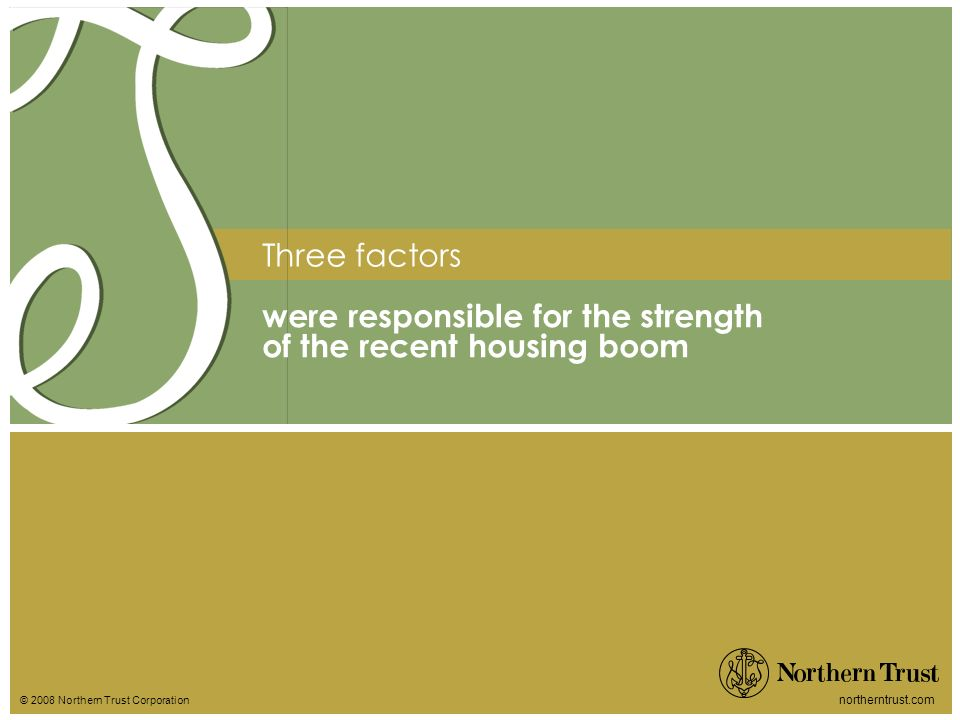 © 2008 Northern Trust Corporation northerntrust.com Three factors were responsible for the strength of the recent housing boom