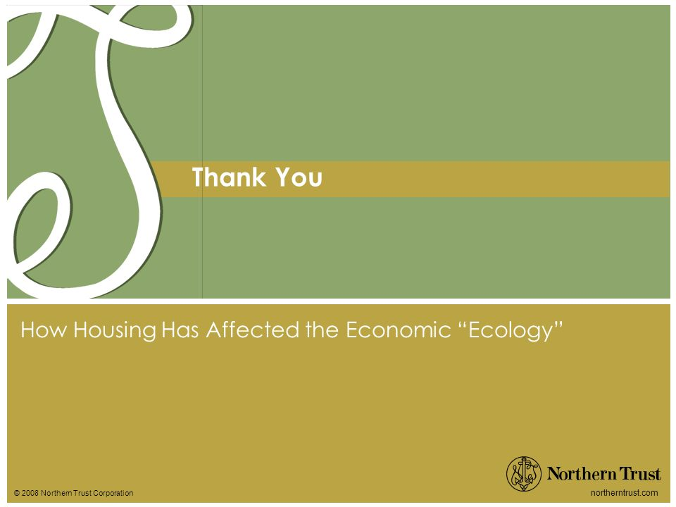 © 2008 Northern Trust Corporation northerntrust.com Thank You How Housing Has Affected the Economic Ecology