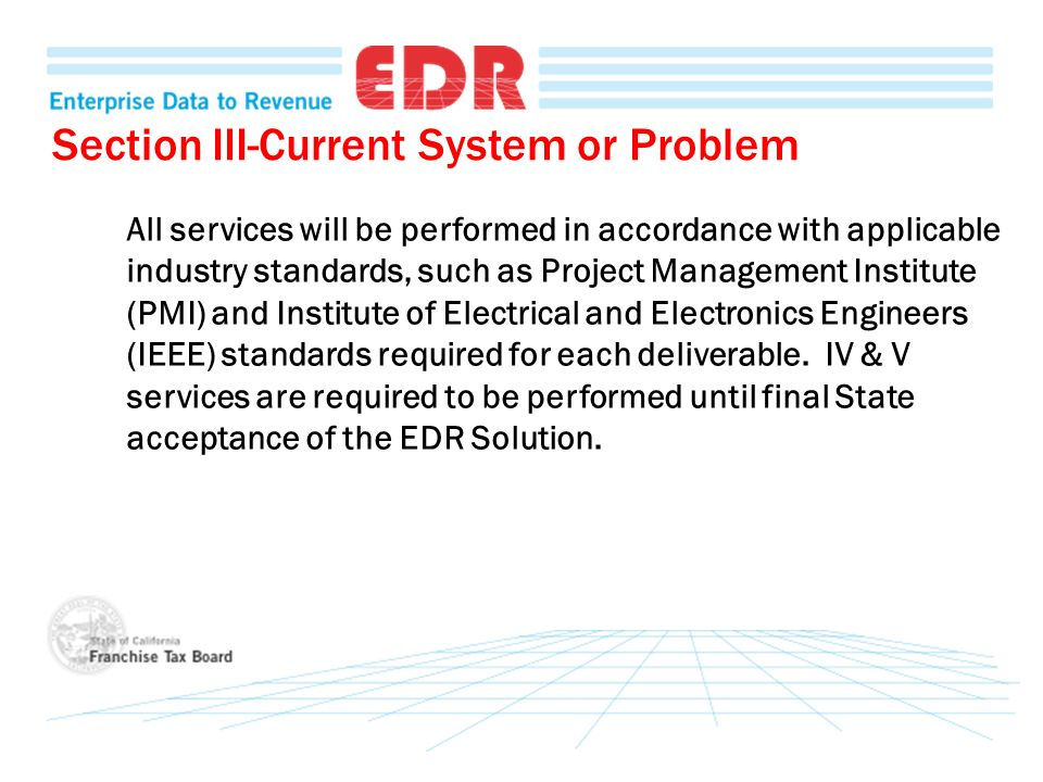 Section III-Current System or Problem All services will be performed in accordance with applicable industry standards, such as Project Management Institute (PMI) and Institute of Electrical and Electronics Engineers (IEEE) standards required for each deliverable.