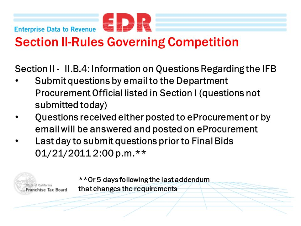 Section II-Rules Governing Competition Section II - II.B.4: Information on Questions Regarding the IFB Submit questions by email to the Department Procurement Official listed in Section I (questions not submitted today) Questions received either posted to eProcurement or by email will be answered and posted on eProcurement Last day to submit questions prior to Final Bids 01/21/2011 2:00 p.m.** **Or 5 days following the last addendum that changes the requirements