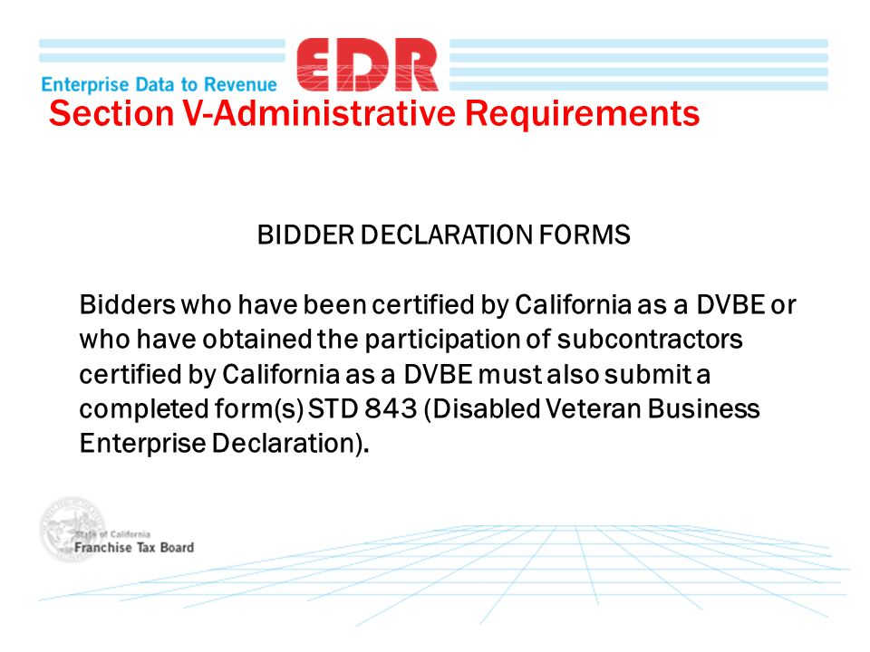 Section V-Administrative Requirements BIDDER DECLARATION FORMS Bidders who have been certified by California as a DVBE or who have obtained the participation of subcontractors certified by California as a DVBE must also submit a completed form(s) STD 843 (Disabled Veteran Business Enterprise Declaration).