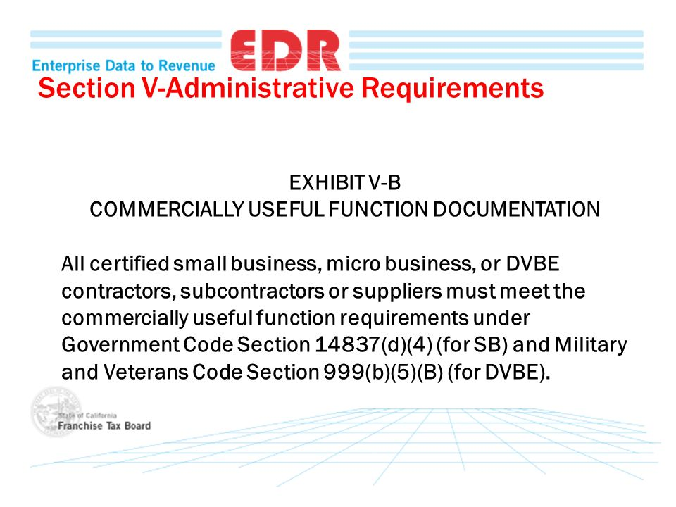 Section V-Administrative Requirements EXHIBIT V-B COMMERCIALLY USEFUL FUNCTION DOCUMENTATION All certified small business, micro business, or DVBE contractors, subcontractors or suppliers must meet the commercially useful function requirements under Government Code Section 14837(d)(4) (for SB) and Military and Veterans Code Section 999(b)(5)(B) (for DVBE).