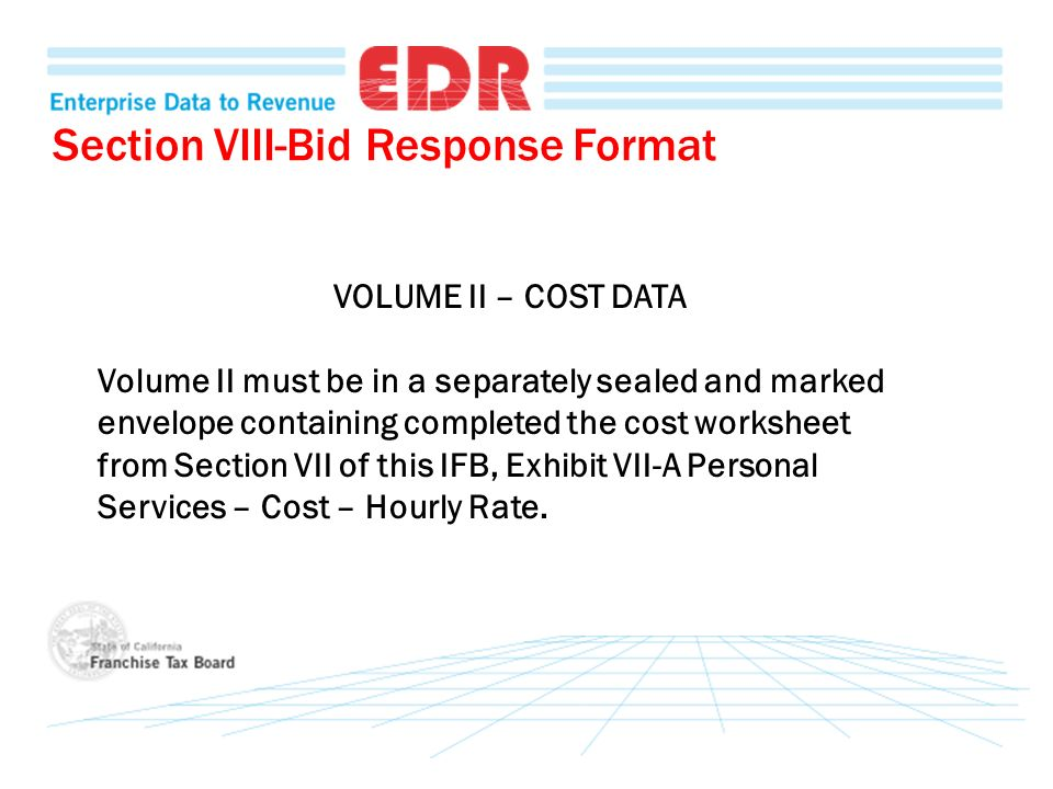 Section VIII-Bid Response Format VOLUME II – COST DATA Volume II must be in a separately sealed and marked envelope containing completed the cost worksheet from Section VII of this IFB, Exhibit VII-A Personal Services – Cost – Hourly Rate.