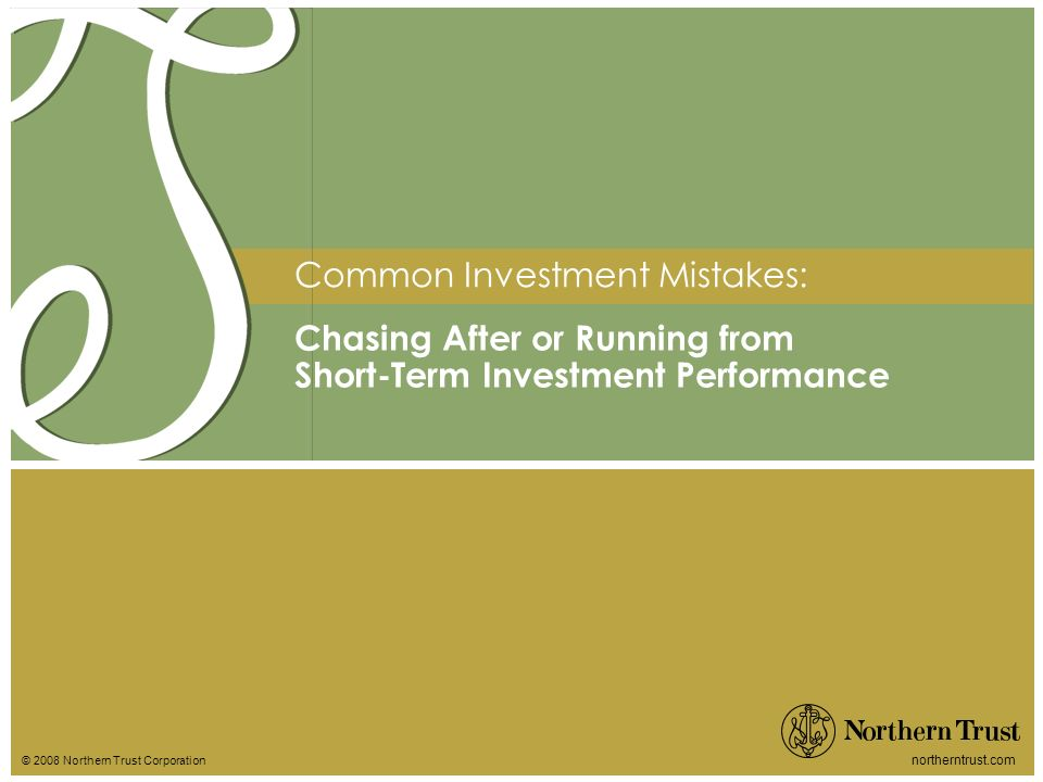 © 2008 Northern Trust Corporation northerntrust.com Chasing After or Running from Short-Term Investment Performance Common Investment Mistakes: