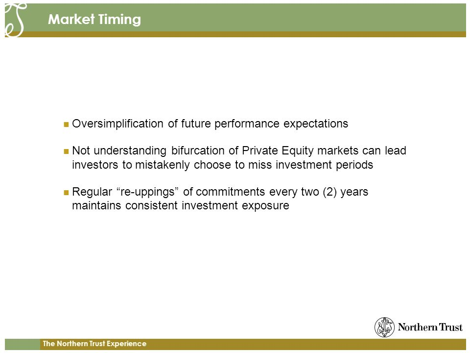 The Northern Trust Experience Market Timing Oversimplification of future performance expectations Not understanding bifurcation of Private Equity markets can lead investors to mistakenly choose to miss investment periods Regular re-uppings of commitments every two (2) years maintains consistent investment exposure