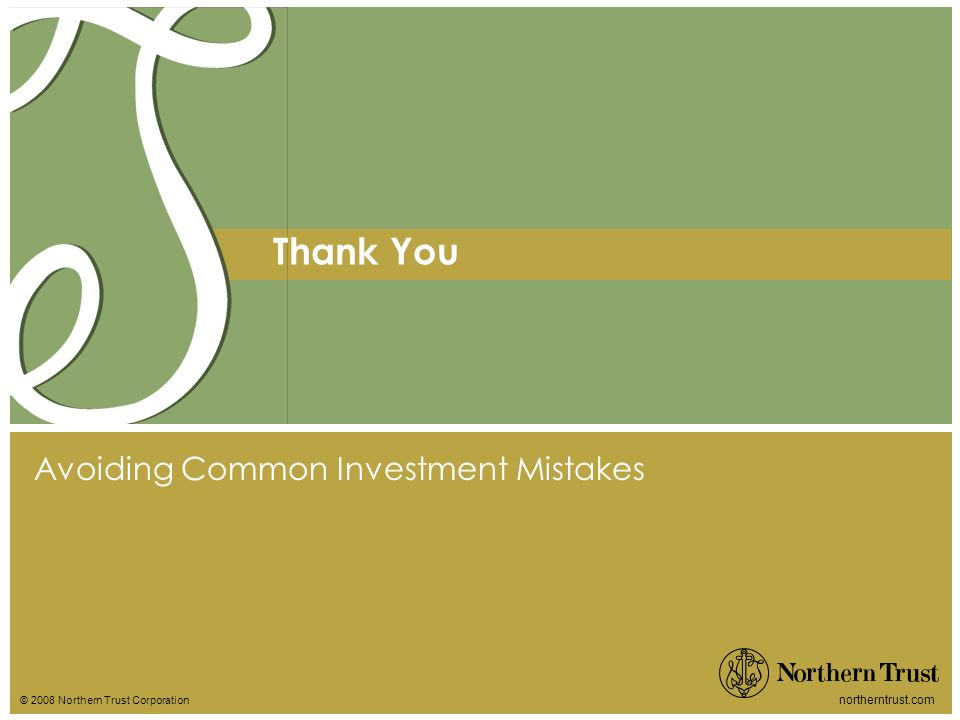 © 2008 Northern Trust Corporation northerntrust.com Thank You Avoiding Common Investment Mistakes