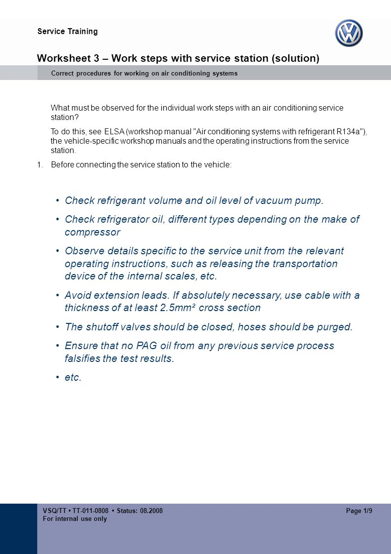 Service Training VSQ/TT TT-011-0808 Status: 08.2008 For internal use only Page 1/9 Worksheet 3 – Work steps with service station (solution) Correct procedures for working on air conditioning systems What must be observed for the individual work steps with an air conditioning service station.
