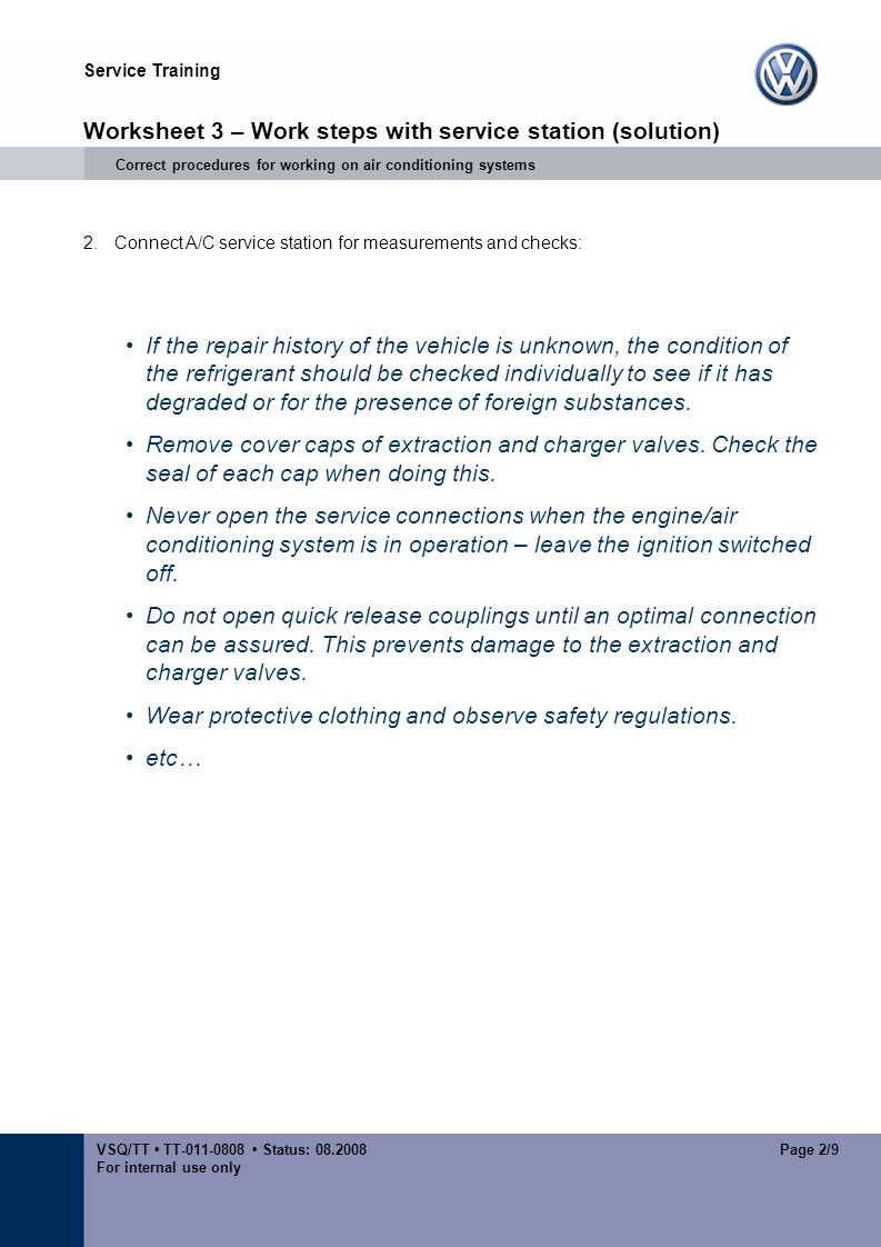 Service Training VSQ/TT TT Status: For internal use only Page 2/9 Worksheet 3 – Work steps with service station (solution) Correct procedures for working on air conditioning systems 2.Connect A/C service station for measurements and checks: If the repair history of the vehicle is unknown, the condition of the refrigerant should be checked individually to see if it has degraded or for the presence of foreign substances.