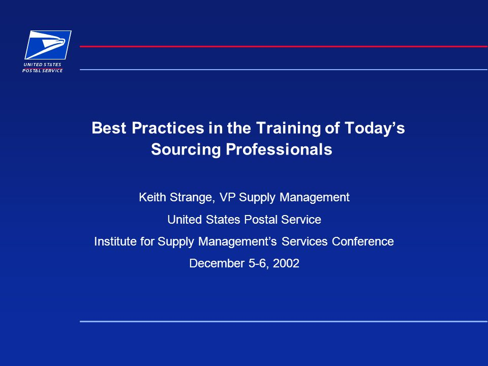 Best Practices in the Training of Todays Sourcing Professionals Keith Strange, VP Supply Management United States Postal Service Institute for Supply Managements Services Conference December 5-6, 2002