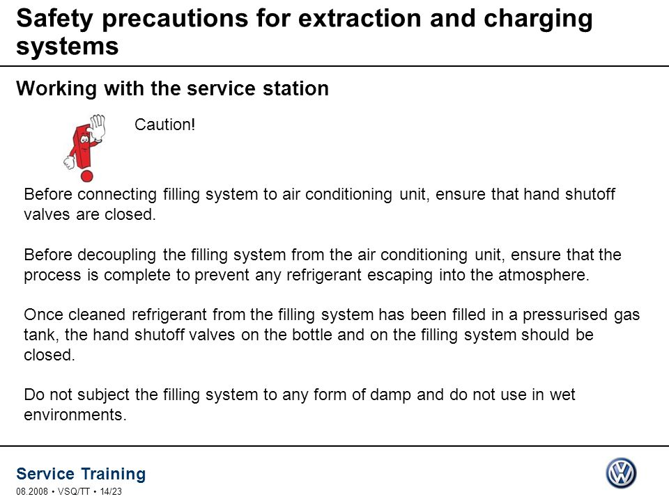 Service Training VSQ/TT 14/23 Safety precautions for extraction and charging systems Working with the service station Before connecting filling system to air conditioning unit, ensure that hand shutoff valves are closed.