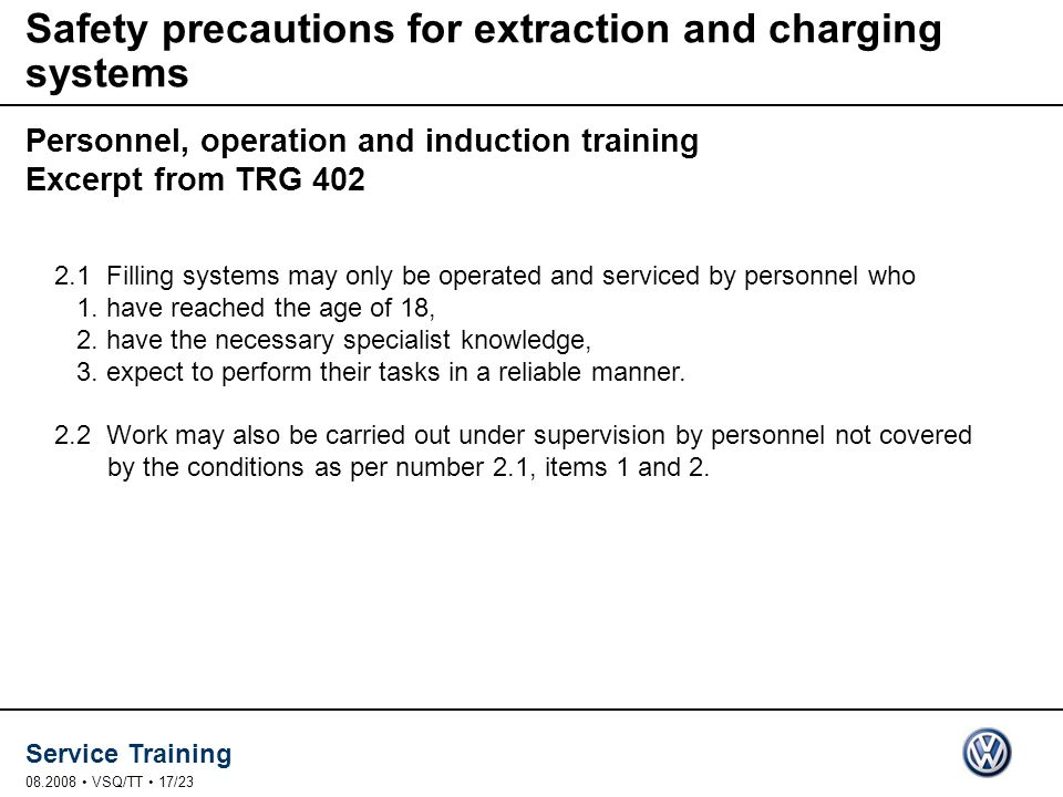 Service Training VSQ/TT 17/23 Safety precautions for extraction and charging systems Personnel, operation and induction training Excerpt from TRG Filling systems may only be operated and serviced by personnel who 1.