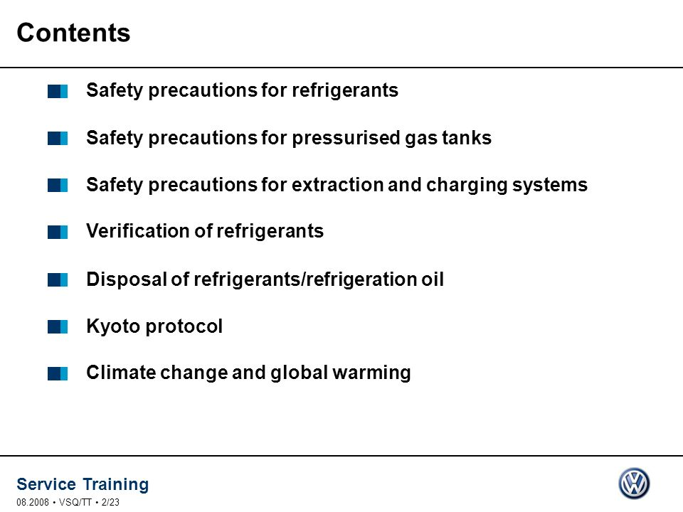 Service Training VSQ/TT 2/23 Contents Safety precautions for refrigerants Safety precautions for pressurised gas tanks Safety precautions for extraction and charging systems Verification of refrigerants Disposal of refrigerants/refrigeration oil Kyoto protocol Climate change and global warming
