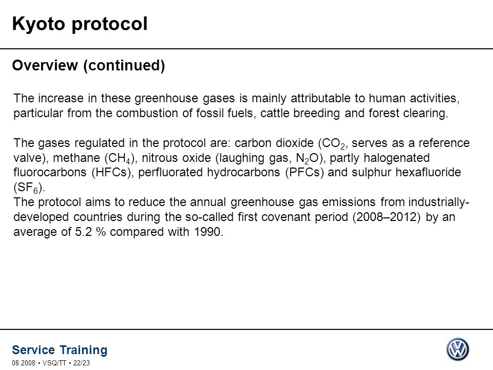 Service Training VSQ/TT 22/23 Kyoto protocol Overview (continued) The increase in these greenhouse gases is mainly attributable to human activities, particular from the combustion of fossil fuels, cattle breeding and forest clearing.
