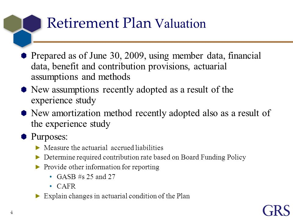 4 Retirement Plan Valuation Prepared as of June 30, 2009, using member data, financial data, benefit and contribution provisions, actuarial assumptions and methods New assumptions recently adopted as a result of the experience study New amortization method recently adopted also as a result of the experience study Purposes: Measure the actuarial accrued liabilities Determine required contribution rate based on Board Funding Policy Provide other information for reporting GASB #s 25 and 27 CAFR Explain changes in actuarial condition of the Plan