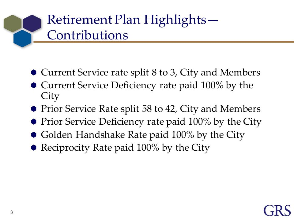 8 Retirement Plan Highlights Contributions Current Service rate split 8 to 3, City and Members Current Service Deficiency rate paid 100% by the City Prior Service Rate split 58 to 42, City and Members Prior Service Deficiency rate paid 100% by the City Golden Handshake Rate paid 100% by the City Reciprocity Rate paid 100% by the City