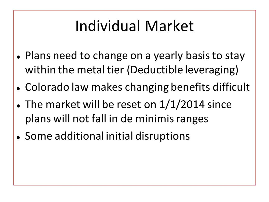 Individual Market Plans need to change on a yearly basis to stay within the metal tier (Deductible leveraging) Colorado law makes changing benefits difficult The market will be reset on 1/1/2014 since plans will not fall in de minimis ranges Some additional initial disruptions