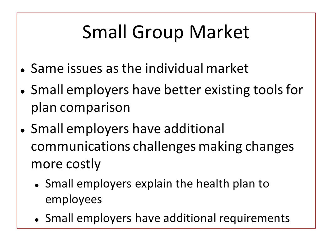 Small Group Market Same issues as the individual market Small employers have better existing tools for plan comparison Small employers have additional communications challenges making changes more costly Small employers explain the health plan to employees Small employers have additional requirements