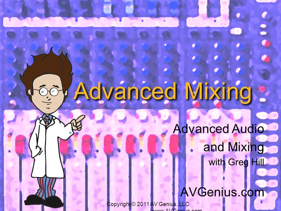 Advanced Mixing Advanced Audio and Mixing with Greg Hill AVGenius.com Copyright © 2011 AV Genius, LLC