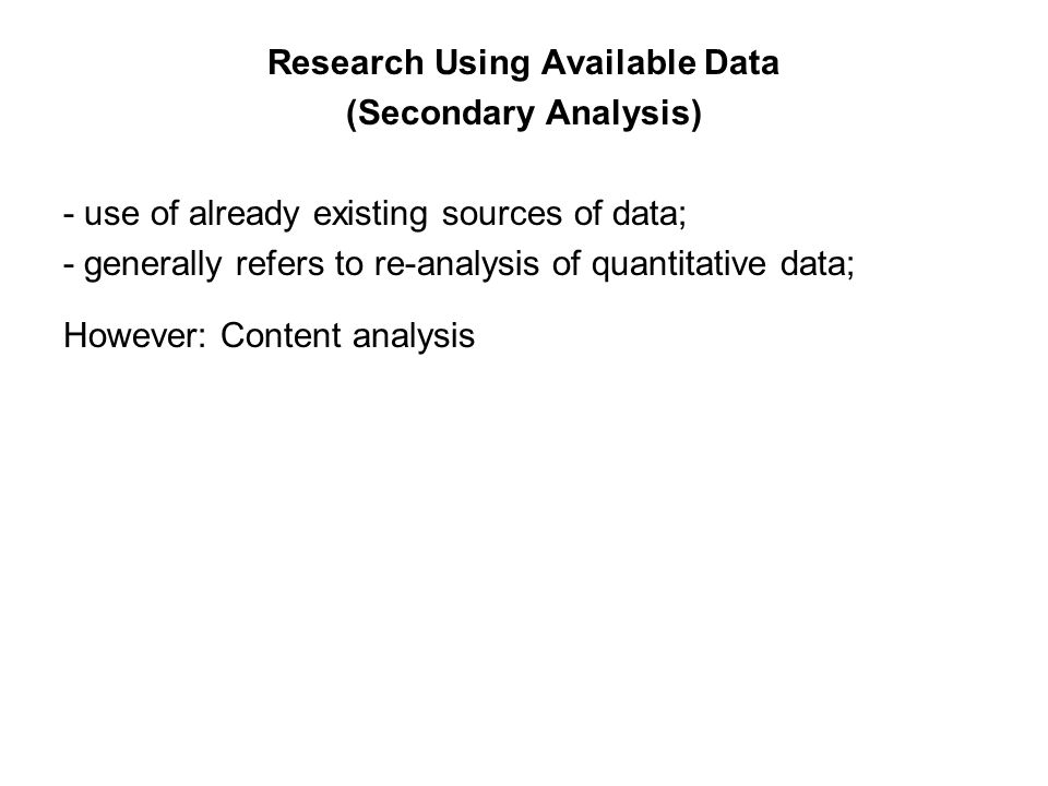 Research Using Available Data (Secondary Analysis) - use of already existing sources of data; - generally refers to re-analysis of quantitative data; However: Content analysis