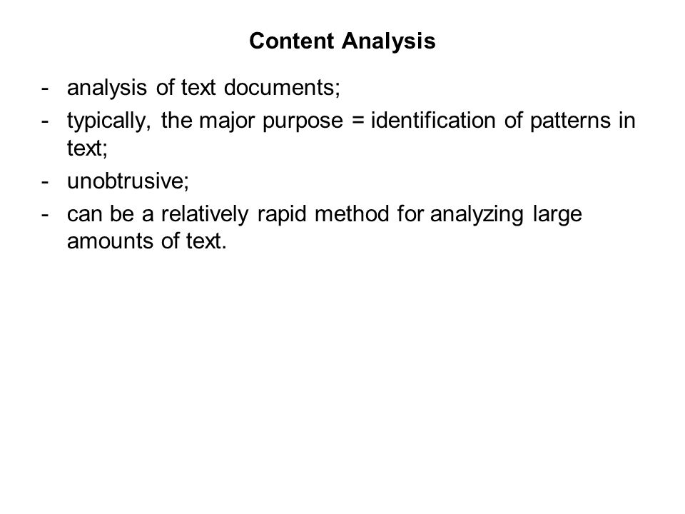 Content Analysis -analysis of text documents; -typically, the major purpose = identification of patterns in text; -unobtrusive; -can be a relatively rapid method for analyzing large amounts of text.