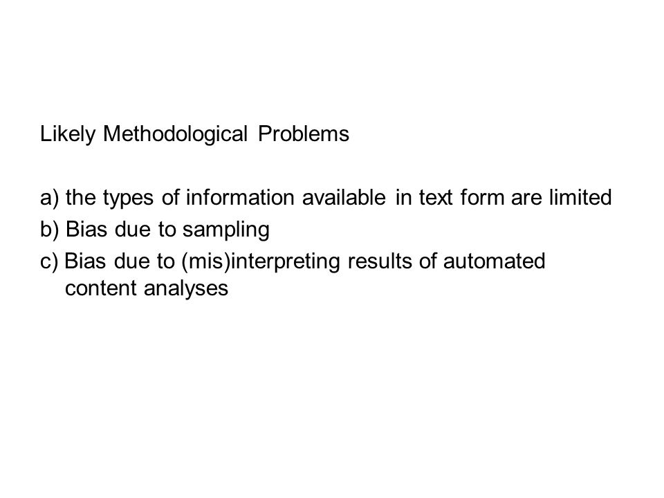 Likely Methodological Problems a) the types of information available in text form are limited b) Bias due to sampling c) Bias due to (mis)interpreting results of automated content analyses