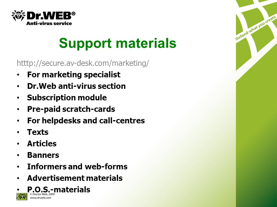 Support materials htttp://secure.av-desk.com/marketing/ For marketing specialist Dr.Web anti-virus section Subscription module Pre-paid scratch-cards For helpdesks and call-centres Texts Articles Banners Informers and web-forms Advertisement materials P.O.S.-materials