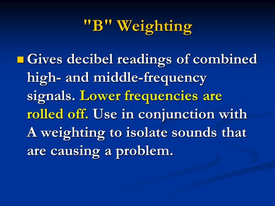 B Weighting Gives decibel readings of combined high- and middle-frequency signals.