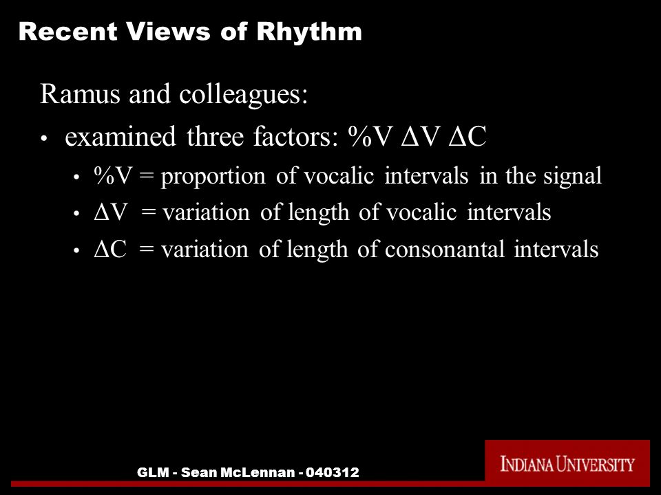 GLM - Sean McLennan Recent Views of Rhythm Ramus and colleagues: examined three factors: %V ΔV ΔC %V = proportion of vocalic intervals in the signal ΔV = variation of length of vocalic intervals ΔC = variation of length of consonantal intervals