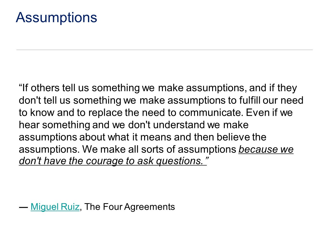 Assumptions If others tell us something we make assumptions, and if they don t tell us something we make assumptions to fulfill our need to know and to replace the need to communicate.