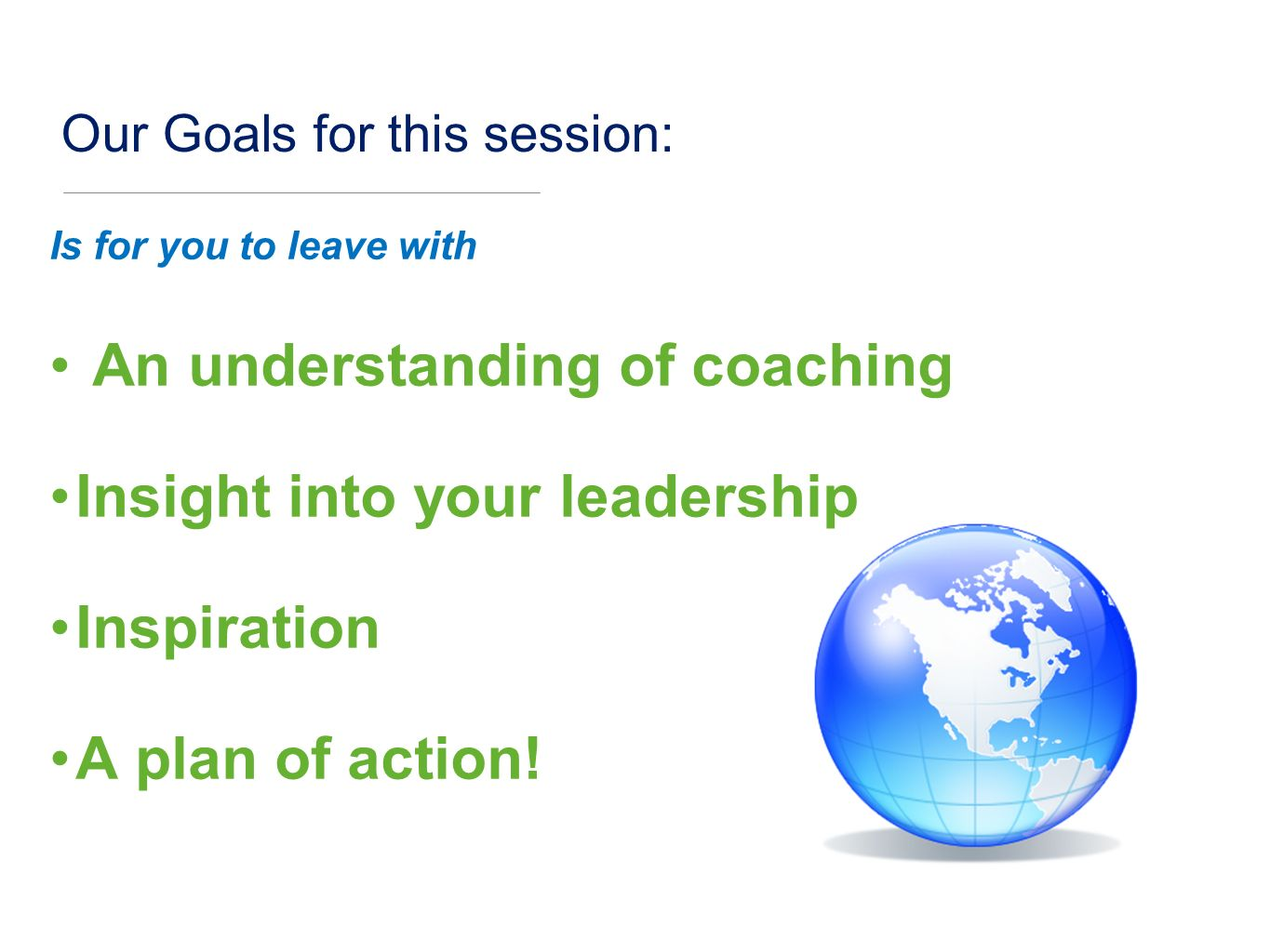 Our Goals for this session: Is for you to leave with An understanding of coaching Insight into your leadership Inspiration A plan of action!