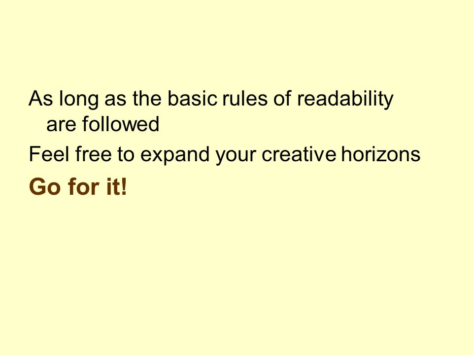 As long as the basic rules of readability are followed Feel free to expand your creative horizons Go for it!