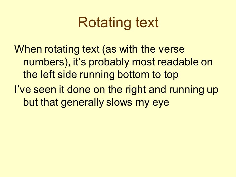 Rotating text When rotating text (as with the verse numbers), its probably most readable on the left side running bottom to top Ive seen it done on the right and running up but that generally slows my eye