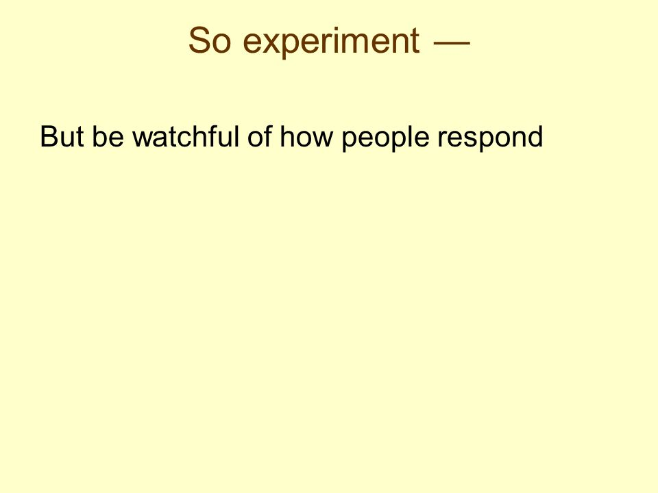 But be watchful of how people respond So experiment