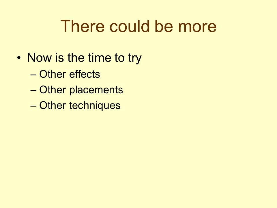 There could be more Now is the time to try –Other effects –Other placements –Other techniques