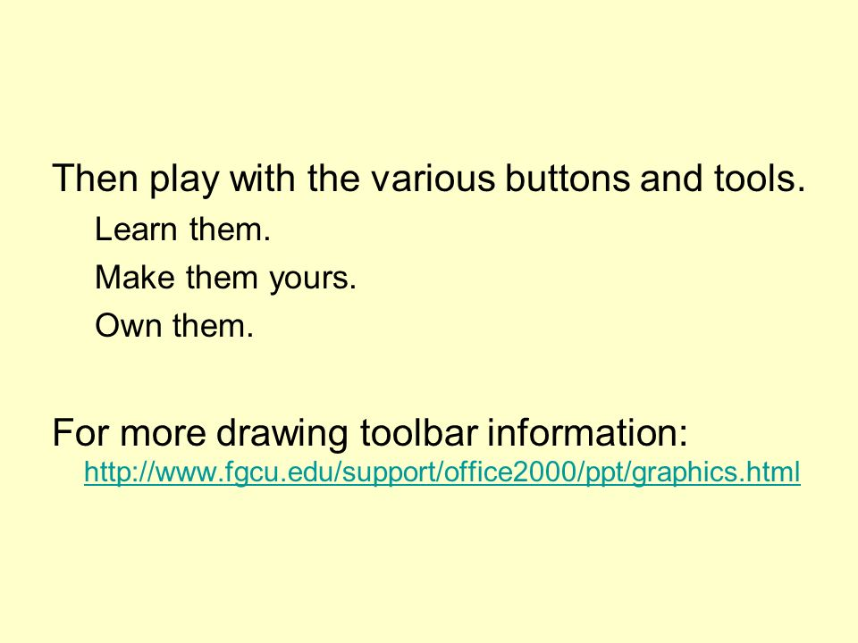 Then play with the various buttons and tools. Learn them.