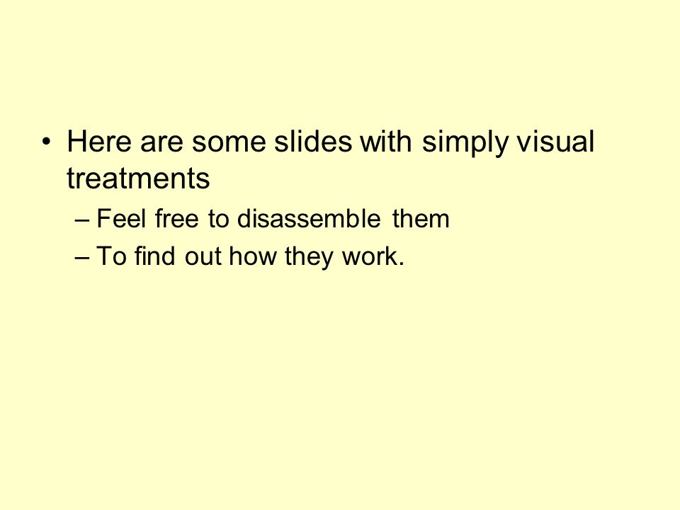 Here are some slides with simply visual treatments –Feel free to disassemble them –To find out how they work.