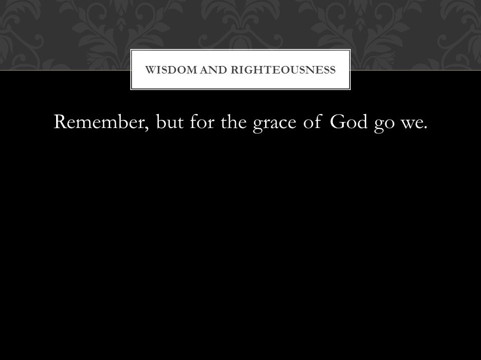 Remember, but for the grace of God go we. WISDOM AND RIGHTEOUSNESS