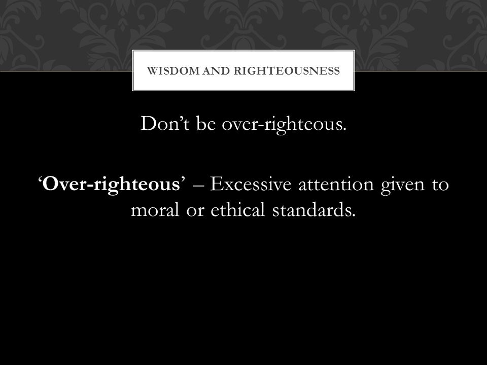 Dont be over-righteous. Over-righteous – Excessive attention given to moral or ethical standards.