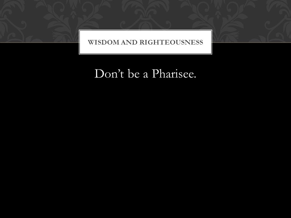 Dont be a Pharisee. WISDOM AND RIGHTEOUSNESS