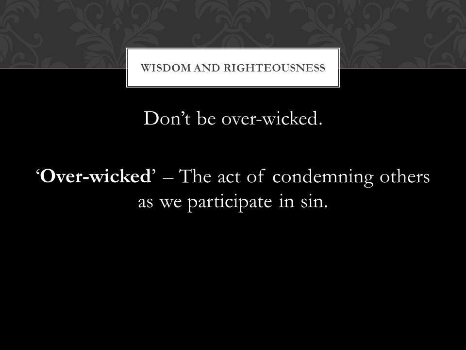 Dont be over-wicked. Over-wicked – The act of condemning others as we participate in sin.